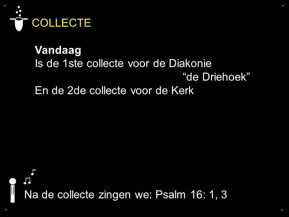 """.... COLLECTE Vandaag Is de 1ste collecte voor de Diakonie """"de Driehoek"""" En de 2de collecte voor de Kerk Na de collecte zingen we: Psalm 16: 1, 3"""
