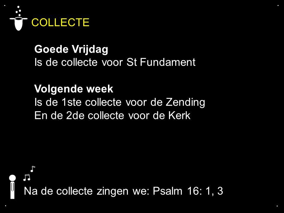 .... COLLECTE Goede Vrijdag Is de collecte voor St Fundament Volgende week Is de 1ste collecte voor de Zending En de 2de collecte voor de Kerk Na de c