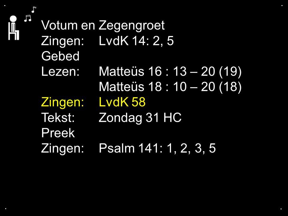 .... Votum en Zegengroet Zingen:LvdK 14: 2, 5 Gebed Lezen: Matteüs 16 : 13 – 20 (19) Matteüs 18 : 10 – 20 (18) Zingen: LvdK 58 Tekst: Zondag 31 HC Pre