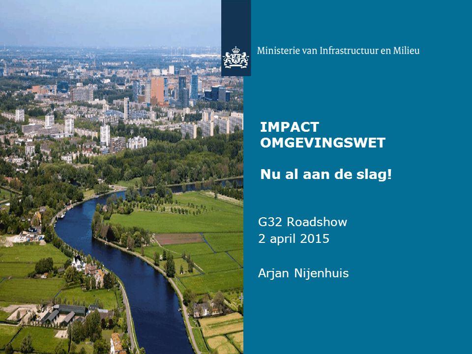 IMPACT OMGEVINGSWET Nu al aan de slag! G32 Roadshow 2 april 2015 Arjan Nijenhuis