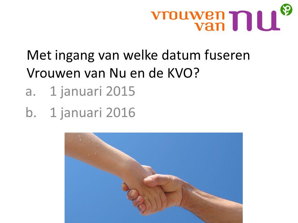Met ingang van welke datum fuseren Vrouwen van Nu en de KVO? a.1 januari 2015 b.1 januari 2016