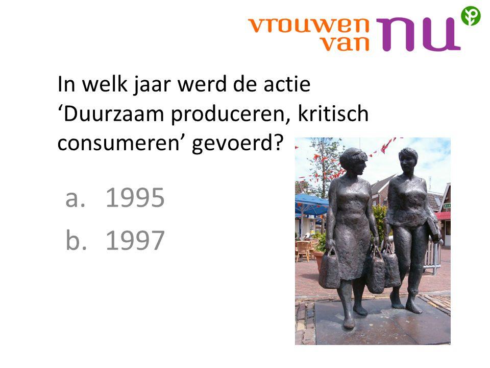 In welk jaar werd de actie 'Duurzaam produceren, kritisch consumeren' gevoerd? a.1995 b.1997
