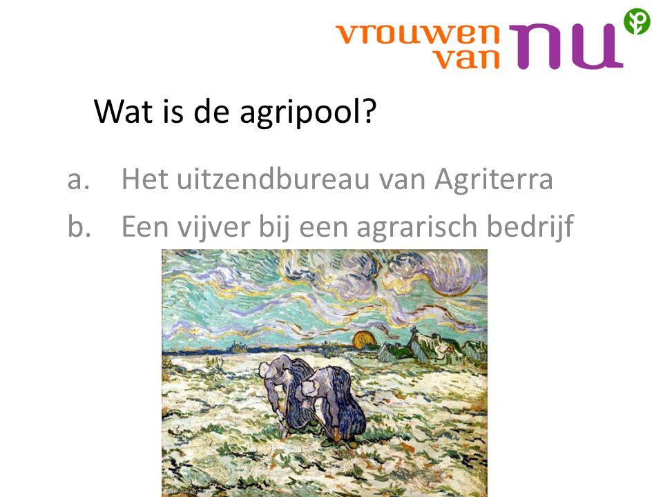 Wat is de agripool? a.Het uitzendbureau van Agriterra b.Een vijver bij een agrarisch bedrijf
