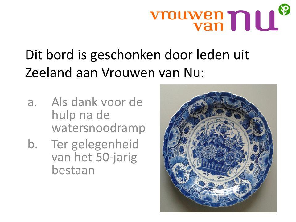 Dit bord is geschonken door leden uit Zeeland aan Vrouwen van Nu: a.Als dank voor de hulp na de watersnoodramp b.Ter gelegenheid van het 50-jarig bestaan