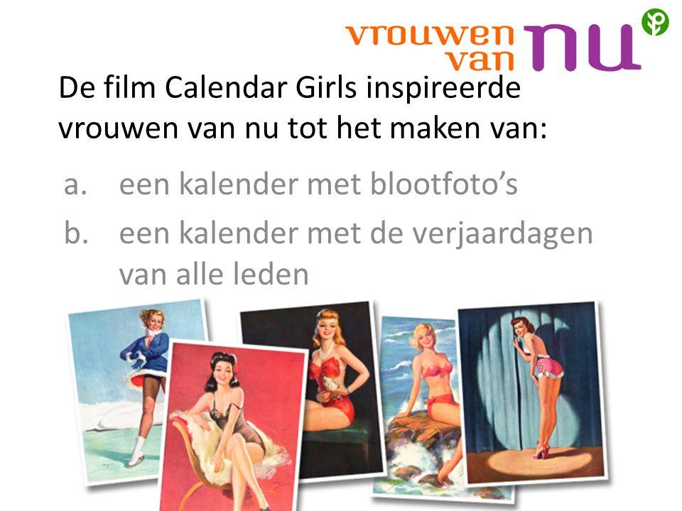 De film Calendar Girls inspireerde vrouwen van nu tot het maken van: a.een kalender met blootfoto's b.een kalender met de verjaardagen van alle leden