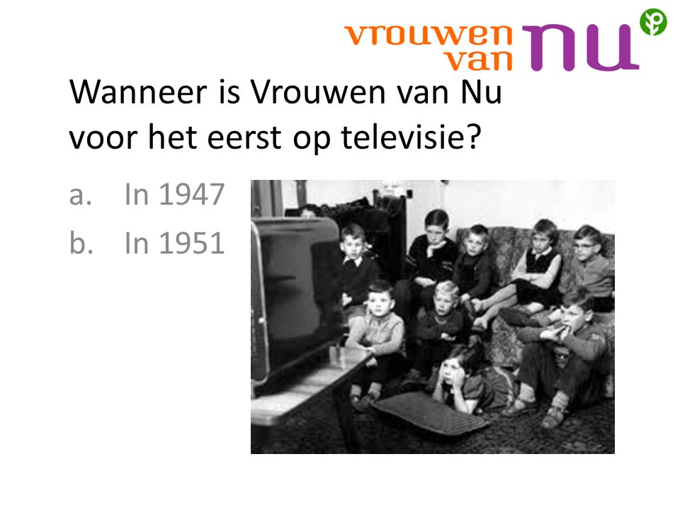 Wanneer is Vrouwen van Nu voor het eerst op televisie? a.In 1947 b.In 1951