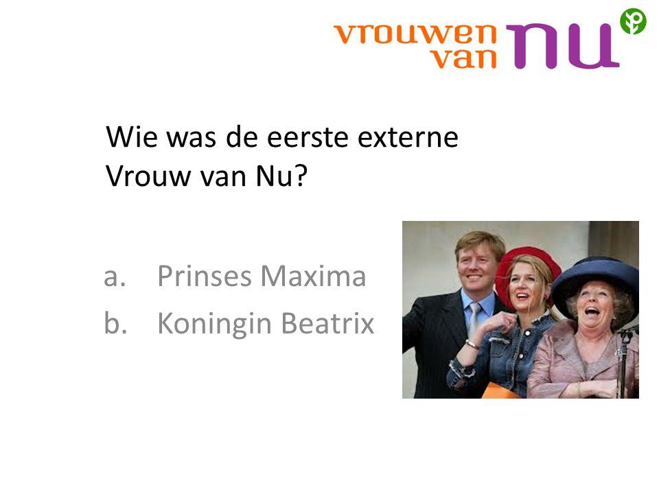 Wie was de eerste externe Vrouw van Nu? a.Prinses Maxima b.Koningin Beatrix
