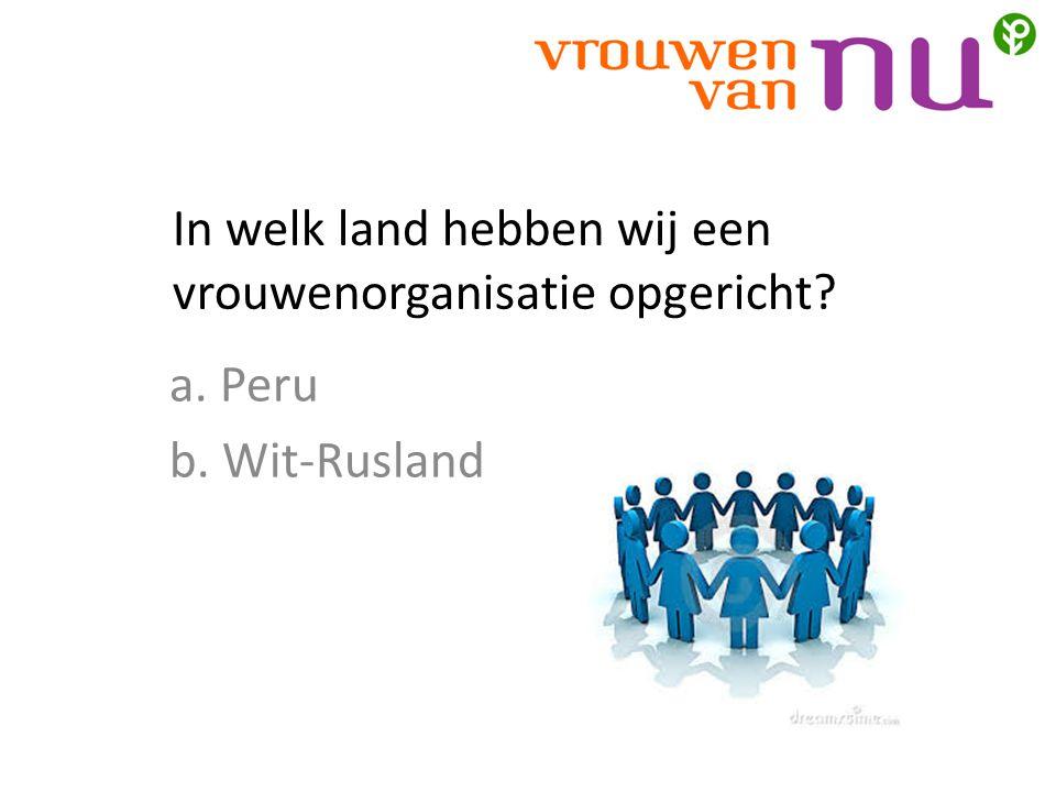 In welk land hebben wij een vrouwenorganisatie opgericht? a. Peru b. Wit-Rusland
