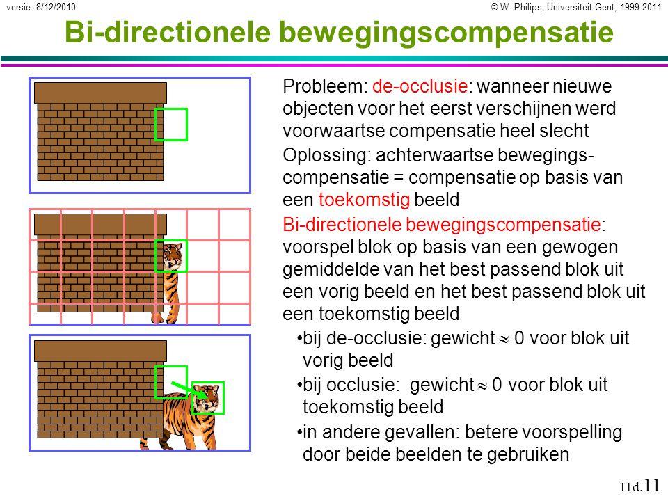 © W. Philips, Universiteit Gent, 1999-2011versie: 8/12/2010 11d. 11 Bi-directionele bewegingscompensatie Probleem: de-occlusie: wanneer nieuwe objecte