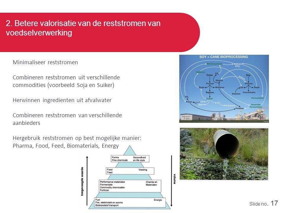 Slide no. 17 2. Betere valorisatie van de reststromen van voedselverwerking Minimaliseer reststromen Combineren reststromen uit verschillende commodit