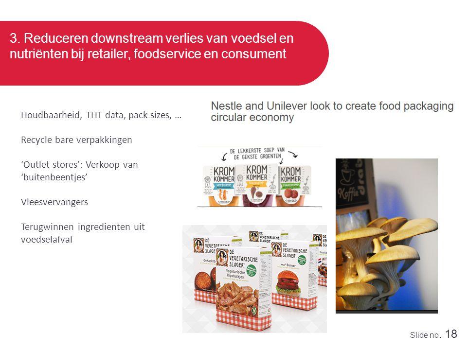 Slide no. 18 3. Reduceren downstream verlies van voedsel en nutriënten bij retailer, foodservice en consument Houdbaarheid, THT data, pack sizes, … Re