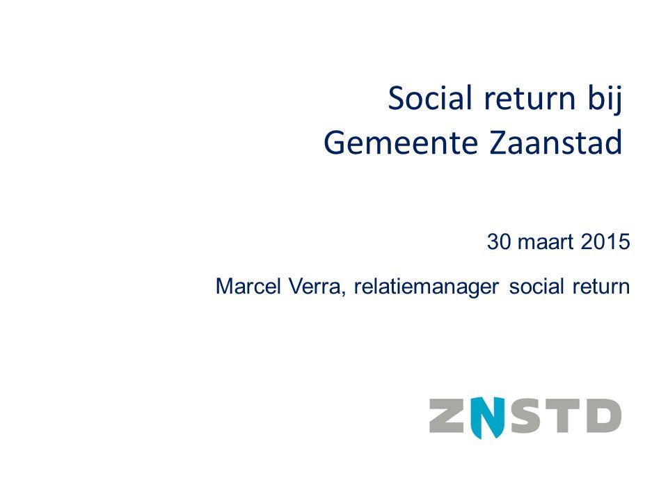 30 maart 2015 Marcel Verra, relatiemanager social return Social return bij Gemeente Zaanstad