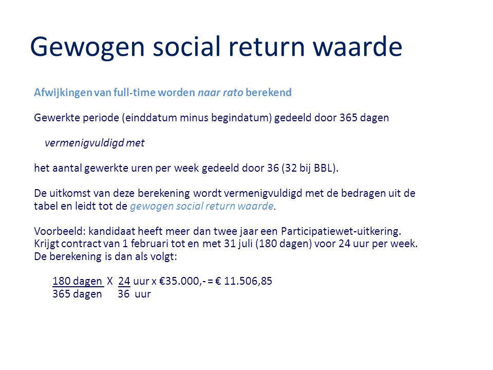Gewogen social return waarde Afwijkingen van full-time worden naar rato berekend Gewerkte periode (einddatum minus begindatum) gedeeld door 365 dagen vermenigvuldigd met het aantal gewerkte uren per week gedeeld door 36 (32 bij BBL).
