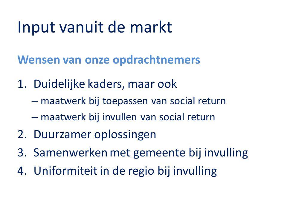 Input vanuit de markt Wensen van onze opdrachtnemers 1.Duidelijke kaders, maar ook – maatwerk bij toepassen van social return – maatwerk bij invullen