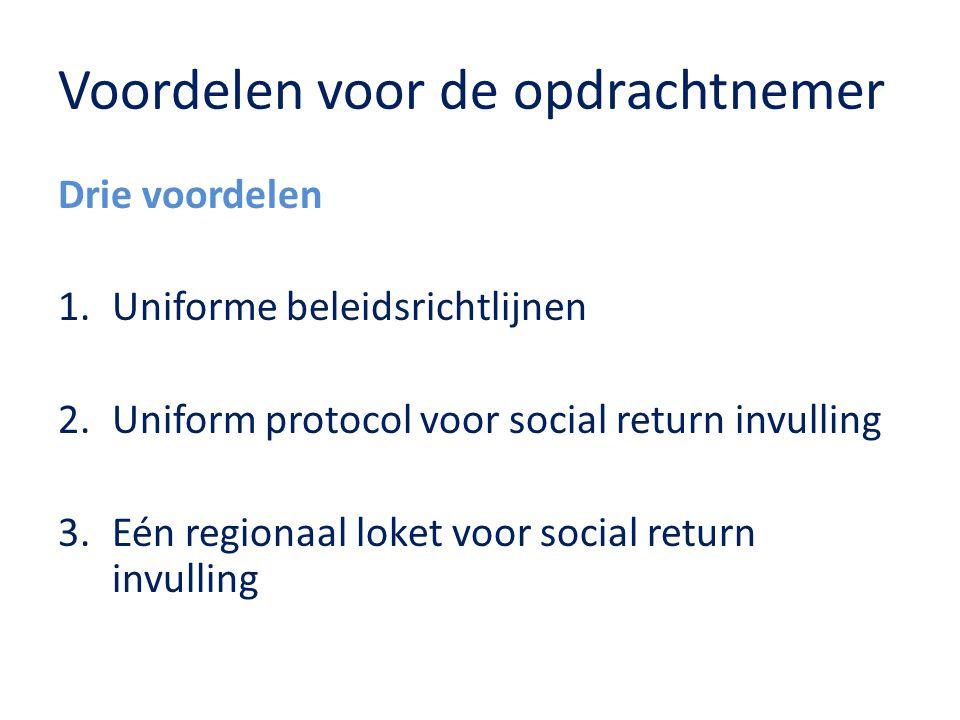 Voordelen voor de opdrachtnemer Drie voordelen 1.Uniforme beleidsrichtlijnen 2.Uniform protocol voor social return invulling 3.Eén regionaal loket voor social return invulling