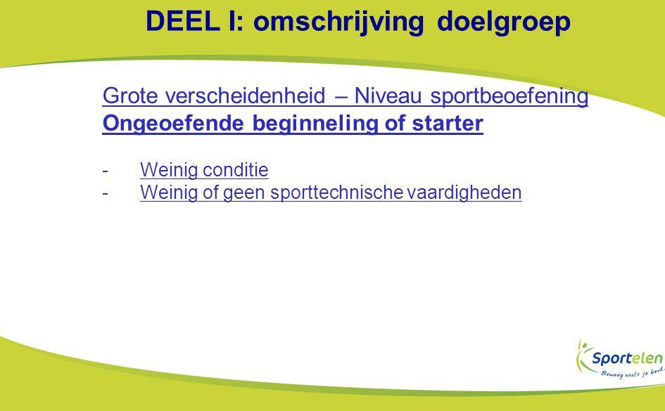 DEEL I: omschrijving doelgroep Grote verscheidenheid – Niveau sportbeoefening Ongeoefende beginneling of starter -Weinig conditie -Weinig of geen sporttechnische vaardigheden