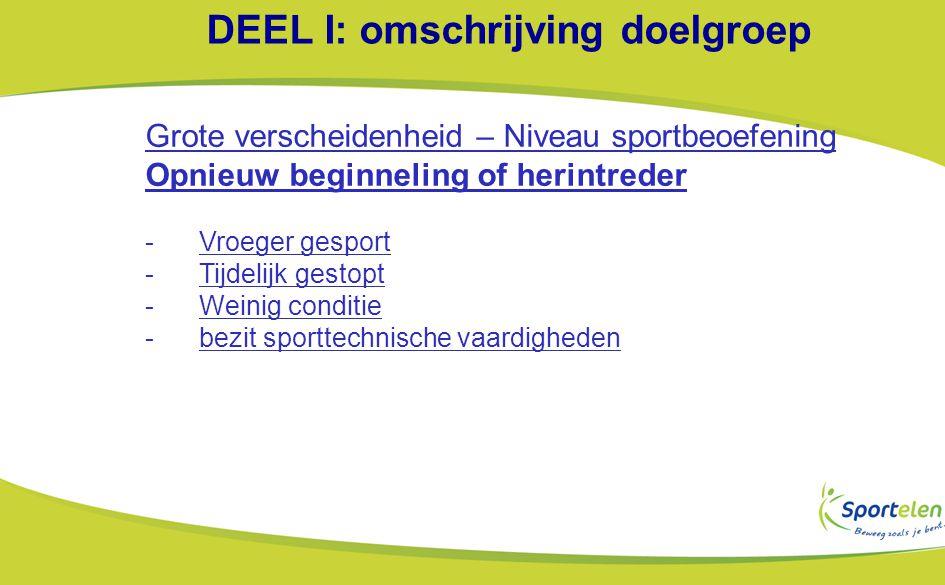 DEEL I: omschrijving doelgroep Grote verscheidenheid – Niveau sportbeoefening Opnieuw beginneling of herintreder -Vroeger gesport -Tijdelijk gestopt -Weinig conditie -bezit sporttechnische vaardigheden