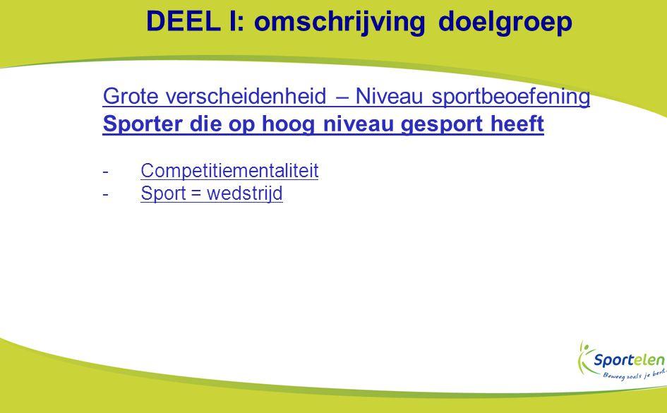 DEEL I: omschrijving doelgroep Grote verscheidenheid – Niveau sportbeoefening Sporter die op hoog niveau gesport heeft -Competitiementaliteit -Sport = wedstrijd