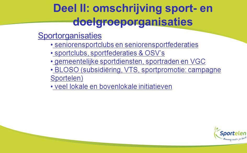 Deel II: omschrijving sport- en doelgroeporganisaties Sportorganisaties seniorensportclubs en seniorensportfederaties sportclubs, sportfederaties & OSV's gemeentelijke sportdiensten, sportraden en VGC BLOSO (subsidiëring, VTS, sportpromotie: campagne Sportelen) veel lokale en bovenlokale initiatieven