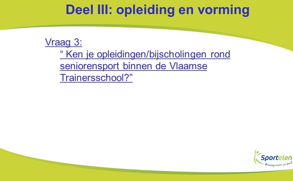 Deel III: opleiding en vorming Vraag 3: Ken je opleidingen/bijscholingen rond seniorensport binnen de Vlaamse Trainersschool?