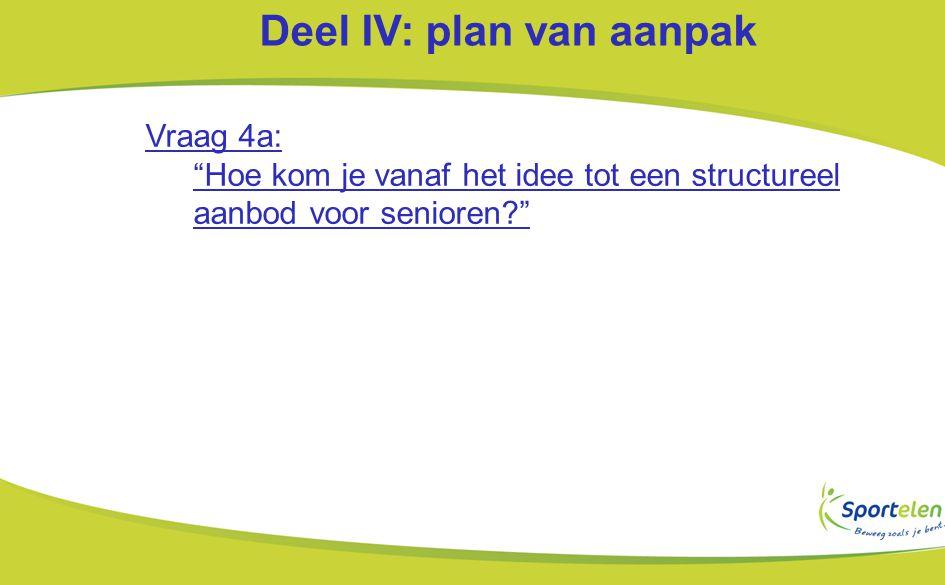 Deel IV: plan van aanpak Vraag 4a: Hoe kom je vanaf het idee tot een structureel aanbod voor senioren?