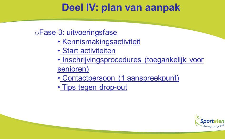 Deel IV: plan van aanpak o Fase 3: uitvoeringsfase Kennismakingsactiviteit Start activiteiten Inschrijvingsprocedures (toegankelijk voor senioren) Contactpersoon (1 aanspreekpunt) Tips tegen drop-out