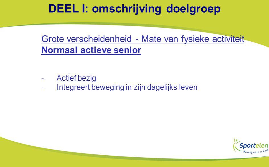 DEEL I: omschrijving doelgroep Grote verscheidenheid - Mate van fysieke activiteit Normaal actieve senior -Actief bezig -Integreert beweging in zijn dagelijks leven