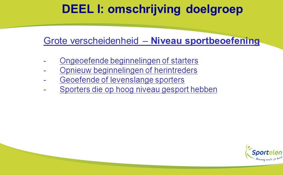 DEEL I: omschrijving doelgroep Grote verscheidenheid – Niveau sportbeoefening -Ongeoefende beginnelingen of starters -Opnieuw beginnelingen of herintreders -Geoefende of levenslange sporters -Sporters die op hoog niveau gesport hebben