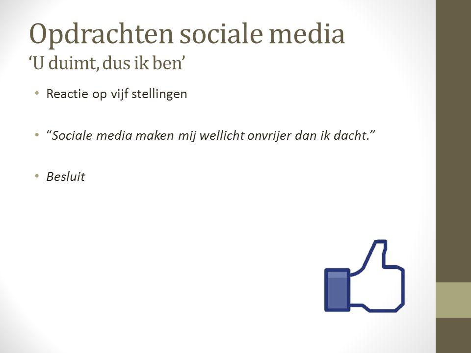 Opdrachten sociale media 'U duimt, dus ik ben' Reactie op vijf stellingen Sociale media maken mij wellicht onvrijer dan ik dacht. Besluit