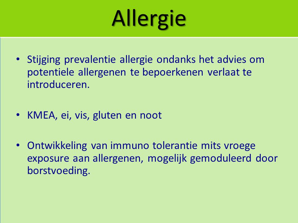 Allergie Stijging prevalentie allergie ondanks het advies om potentiele allergenen te bepoerkenen verlaat te introduceren. KMEA, ei, vis, gluten en no