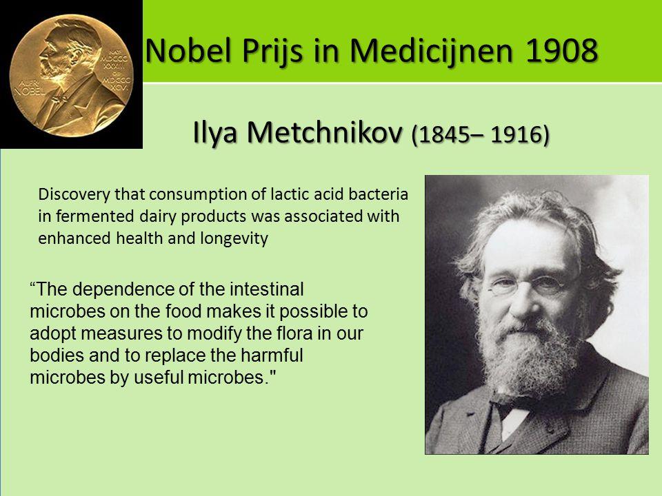 Nobel Prijs in Medicijnen 1908 Ilya Metchnikov (1845– 1916) Discovery that consumption of lactic acid bacteria in fermented dairy products was associa