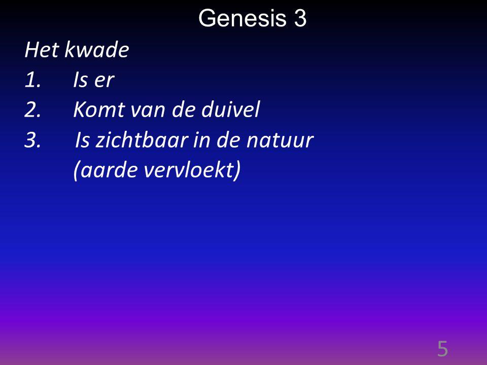 5 Genesis 3 Het kwade 1.Is er 2.Komt van de duivel 3. Is zichtbaar in de natuur (aarde vervloekt)