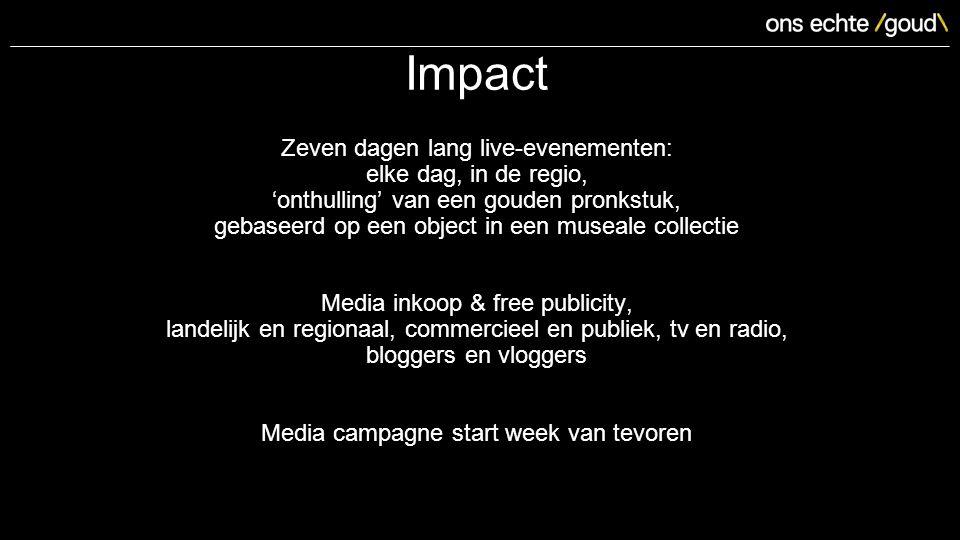 Impact Zeven dagen lang live-evenementen: elke dag, in de regio, 'onthulling' van een gouden pronkstuk, gebaseerd op een object in een museale collectie Media inkoop & free publicity, landelijk en regionaal, commercieel en publiek, tv en radio, bloggers en vloggers Media campagne start week van tevoren