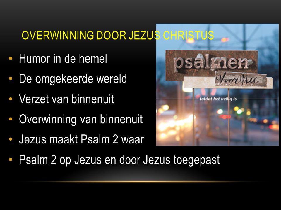 Humor in de hemel De omgekeerde wereld Verzet van binnenuit Overwinning van binnenuit Jezus maakt Psalm 2 waar Psalm 2 op Jezus en door Jezus toegepast OVERWINNING DOOR JEZUS CHRISTUS