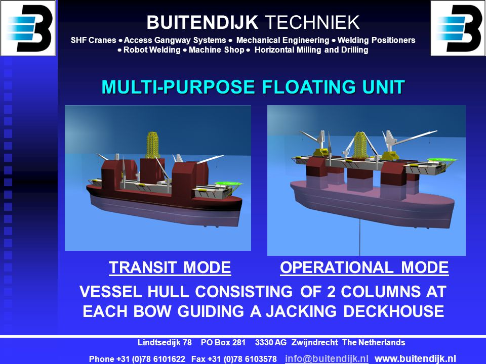 BUITENDIJK TECHNIEK SHF Cranes  Access Gangway Systems  Mechanical Engineering  Welding Positioners  Robot Welding  Machine Shop  Horizontal Milling and Drilling Lindtsedijk 78 PO Box 281 3330 AG Zwijndrecht The Netherlands Phone +31 (0)78 6101622 Fax +31 (0)78 6103578 info@buitendijk.nl www.buitendijk.nl info@buitendijk.nl ARRANGEMENT (2) Beds150-170 Galley Messroom Recreation rooms Change rooms Compartments for: Baryte Cement Brine Baseoil Mud storage Mudpits Mixing Aux.
