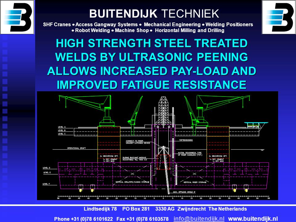 BUITENDIJK TECHNIEK SHF Cranes  Access Gangway Systems  Mechanical Engineering  Welding Positioners  Robot Welding  Machine Shop  Horizontal Milling and Drilling Lindtsedijk 78 PO Box 281 3330 AG Zwijndrecht The Netherlands Phone +31 (0)78 6101622 Fax +31 (0)78 6103578 info@buitendijk.nl www.buitendijk.nl info@buitendijk.nl SUMMARY EXCELLENT MOTION BEHAVIOUR NEGLIGIBLE OPERATIONAL DOWNTIME MULTIPLE OPTIONS DOUBLE HULL DESIGN SELF-SUPPORTING EQUIPPED HIGH STORAGE FACILITIES