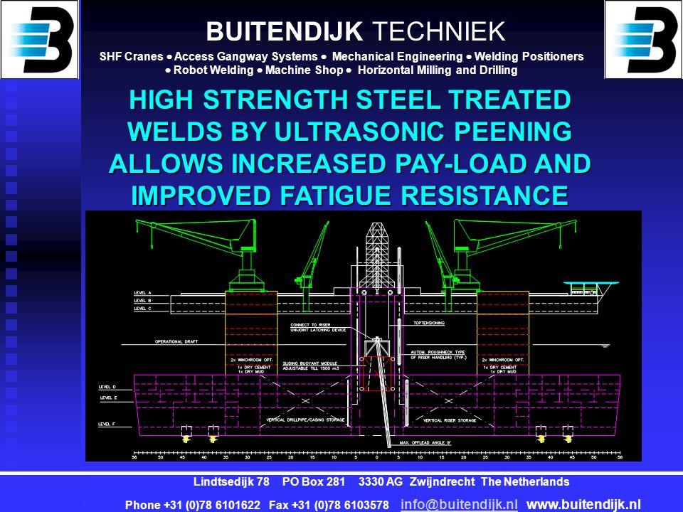 BUITENDIJK TECHNIEK SHF Cranes  Access Gangway Systems  Mechanical Engineering  Welding Positioners  Robot Welding  Machine Shop  Horizontal Milling and Drilling Lindtsedijk 78 PO Box 281 3330 AG Zwijndrecht The Netherlands Phone +31 (0)78 6101622 Fax +31 (0)78 6103578 info@buitendijk.nl www.buitendijk.nl info@buitendijk.nl Standard High Tensile Steel parts: Hull Bottom Side Top Bulkheads Decks Girders Ultra High Tensile Steel parts: Deckhouse 4x Columns Mid column Derrick Helideck Inside hull: double bottom deck Stiffening