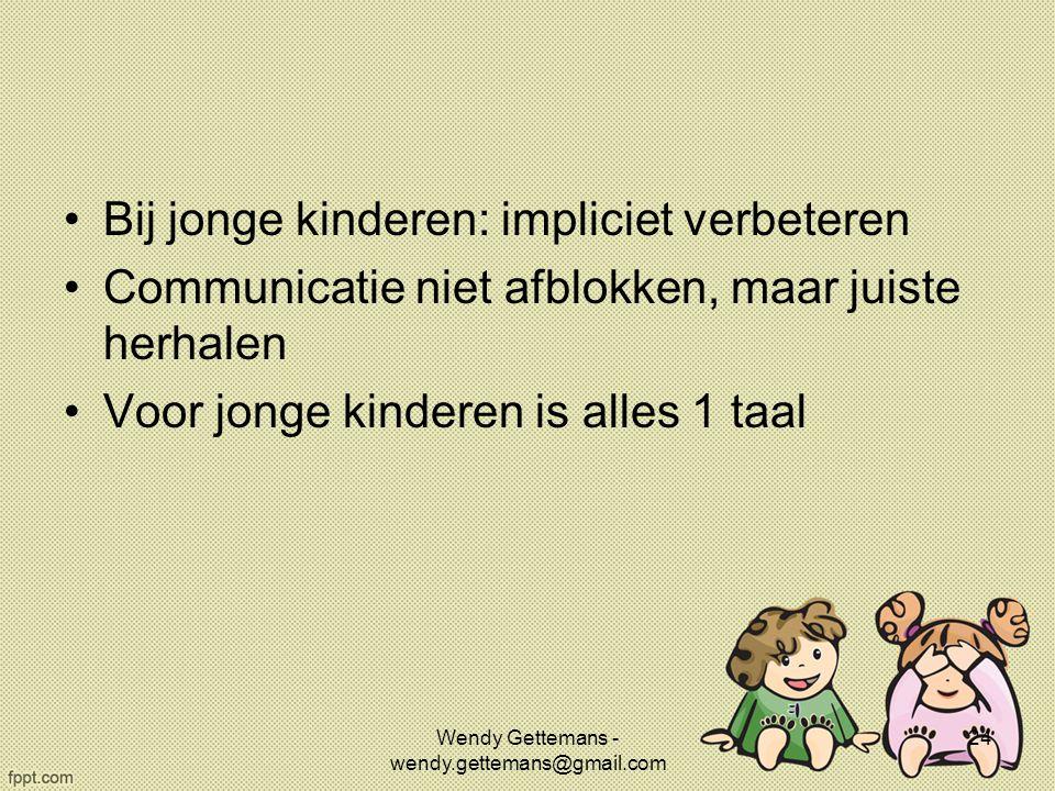 Bij jonge kinderen: impliciet verbeteren Communicatie niet afblokken, maar juiste herhalen Voor jonge kinderen is alles 1 taal Wendy Gettemans - wendy