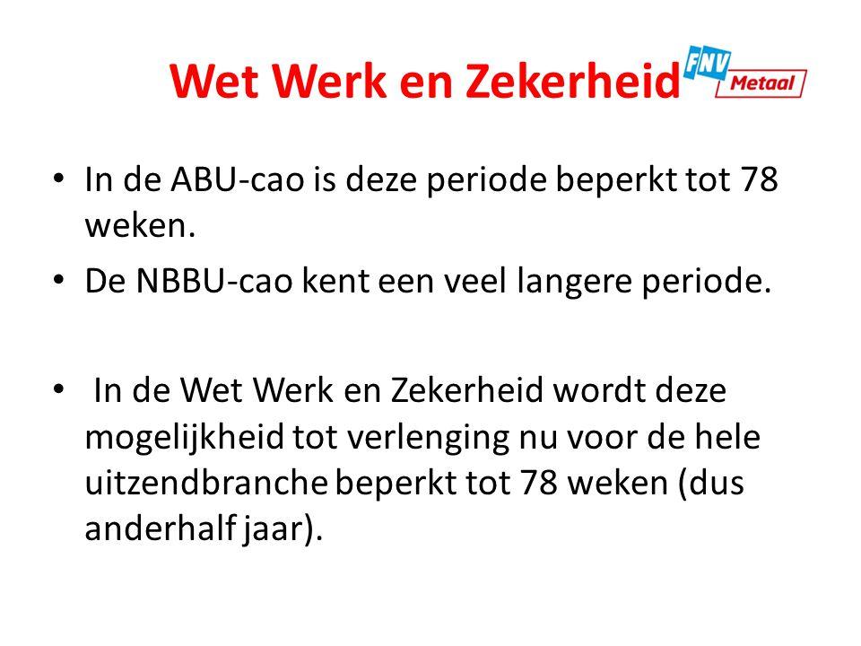Wet Werk en Zekerheid In de ABU-cao is deze periode beperkt tot 78 weken. De NBBU-cao kent een veel langere periode. In de Wet Werk en Zekerheid wordt