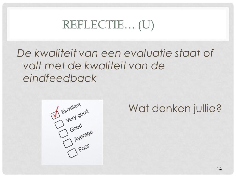 REFLECTIE… (U) De kwaliteit van een evaluatie staat of valt met de kwaliteit van de eindfeedback Wat denken jullie? 14