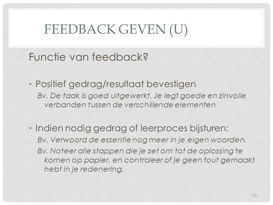 FEEDBACK GEVEN (U) Functie van feedback? Positief gedrag/resultaat bevestigen Bv. De taak is goed uitgewerkt. Je legt goede en zinvolle verbanden tuss