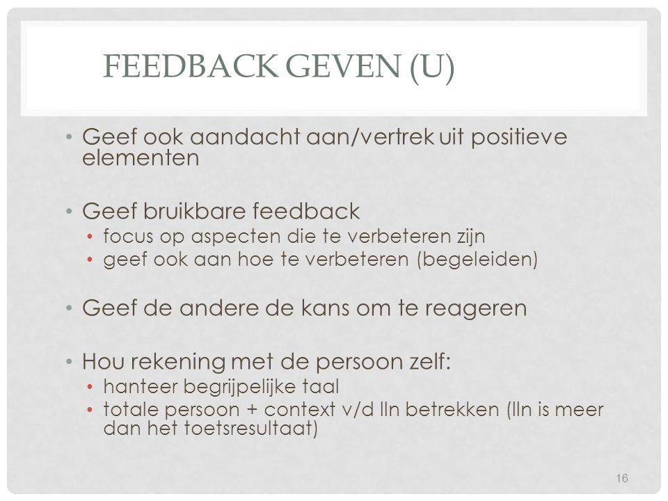 FEEDBACK GEVEN (U) Geef ook aandacht aan/vertrek uit positieve elementen Geef bruikbare feedback focus op aspecten die te verbeteren zijn geef ook aan