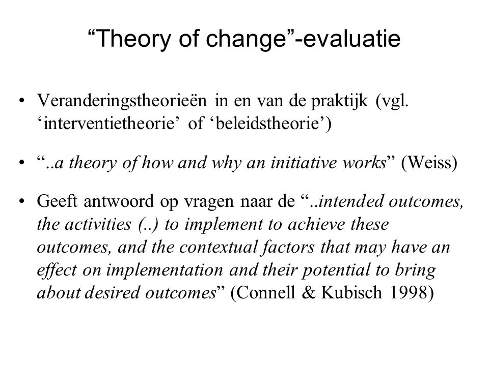 """Theory of change""-evaluatie Veranderingstheorieën in en van de praktijk (vgl. 'interventietheorie' of 'beleidstheorie') ""..a theory of how and why an"