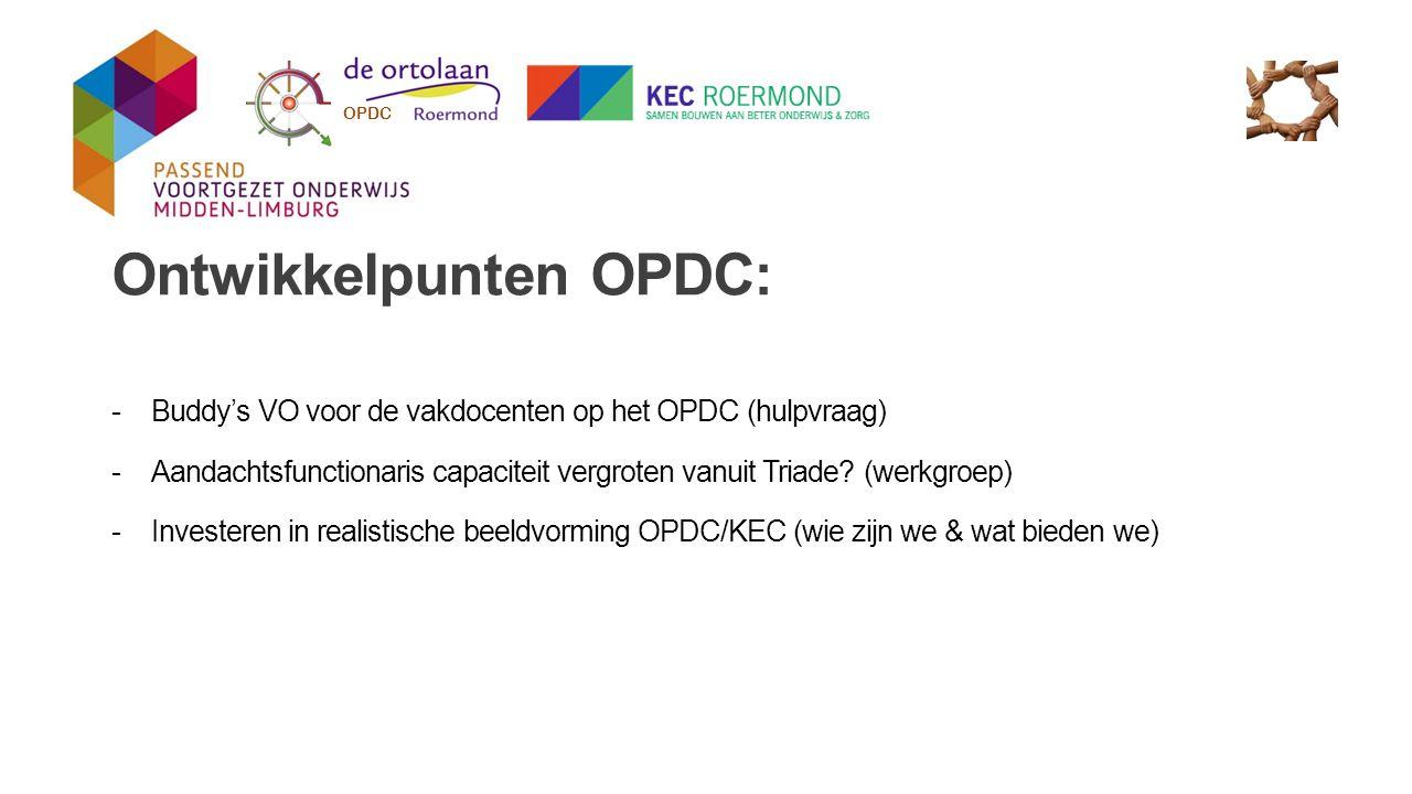 Ontwikkelpunten OPDC: -Buddy's VO voor de vakdocenten op het OPDC (hulpvraag) -Aandachtsfunctionaris capaciteit vergroten vanuit Triade? (werkgroep) -