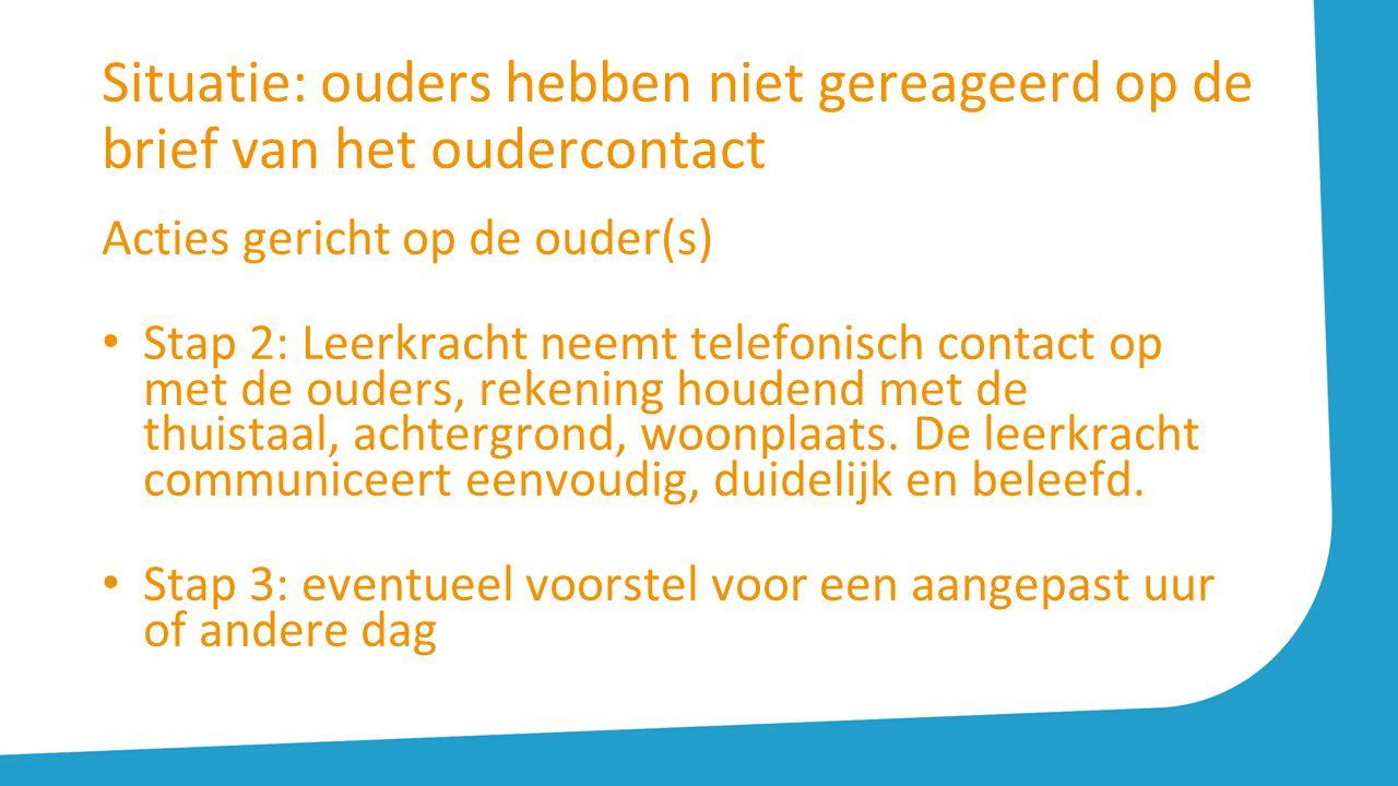 Situatie: ouders hebben niet gereageerd op de brief van het oudercontact Acties gericht op de ouder(s) Stap 2: Leerkracht neemt telefonisch contact op