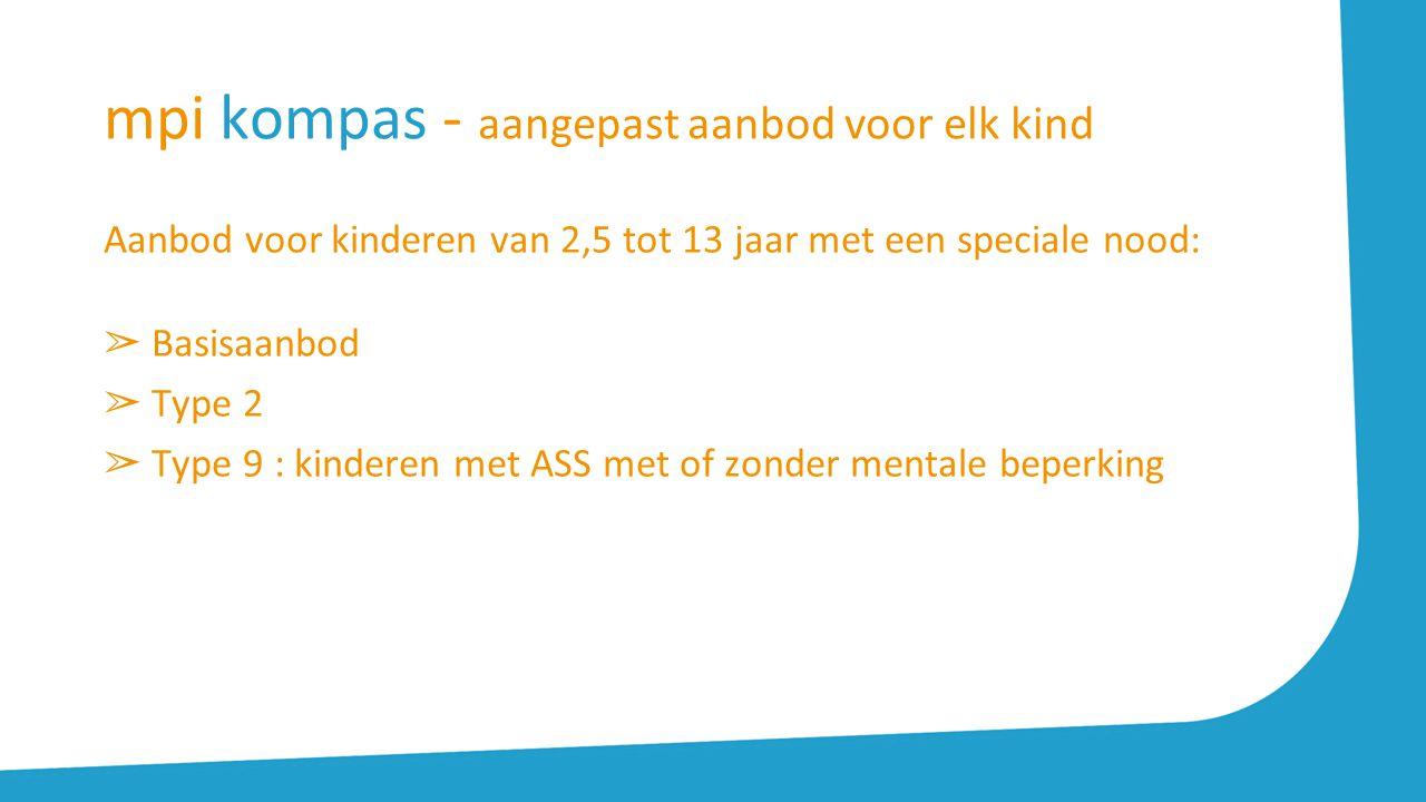 mpi kompas - aangepast aanbod voor elk kind Aanbod voor kinderen van 2,5 tot 13 jaar met een speciale nood: ➢ Basisaanbod ➢ Type 2 ➢ Type 9 : kinderen met ASS met of zonder mentale beperking