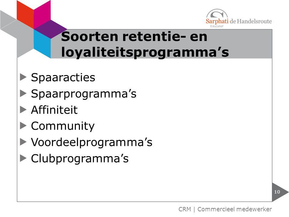 Spaaracties Spaarprogramma's Affiniteit Community Voordeelprogramma's Clubprogramma's 10 CRM | Commercieel medewerker Soorten retentie- en loyaliteits