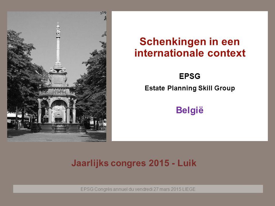 EPSG Congrès annuel du vendredi 27 mars 2015 LIEGE Page 1 Schenkingen in een internationale context EPSG Estate Planning Skill Group België Jaarlijks