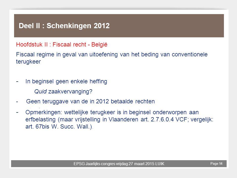 EPSG Jaarlijks congres vrijdag 27 maart 2015 LUIK Page 14 Deel II : Schenkingen 2012 Hoofdstuk II : Fiscaal recht - België Fiscaal regime in geval van