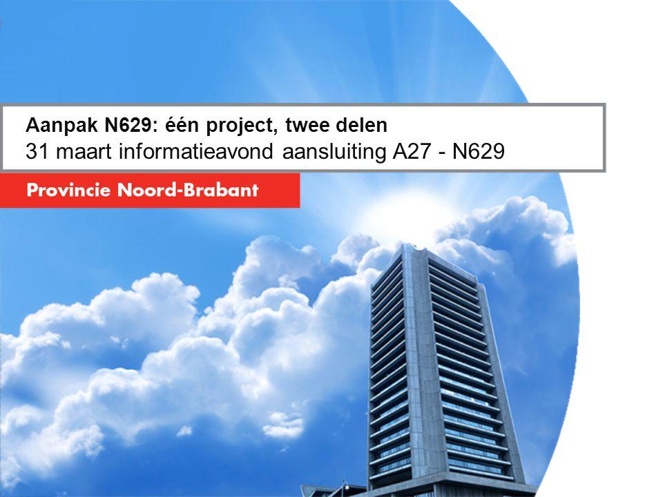 Aanpak N629: één project, twee delen 31 maart informatieavond aansluiting A27 - N629